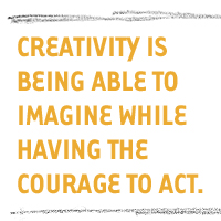 Creativity is being able to imagine while having the courage to act.