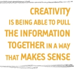 Creativity is being able to pull the information together in a way that makes sense